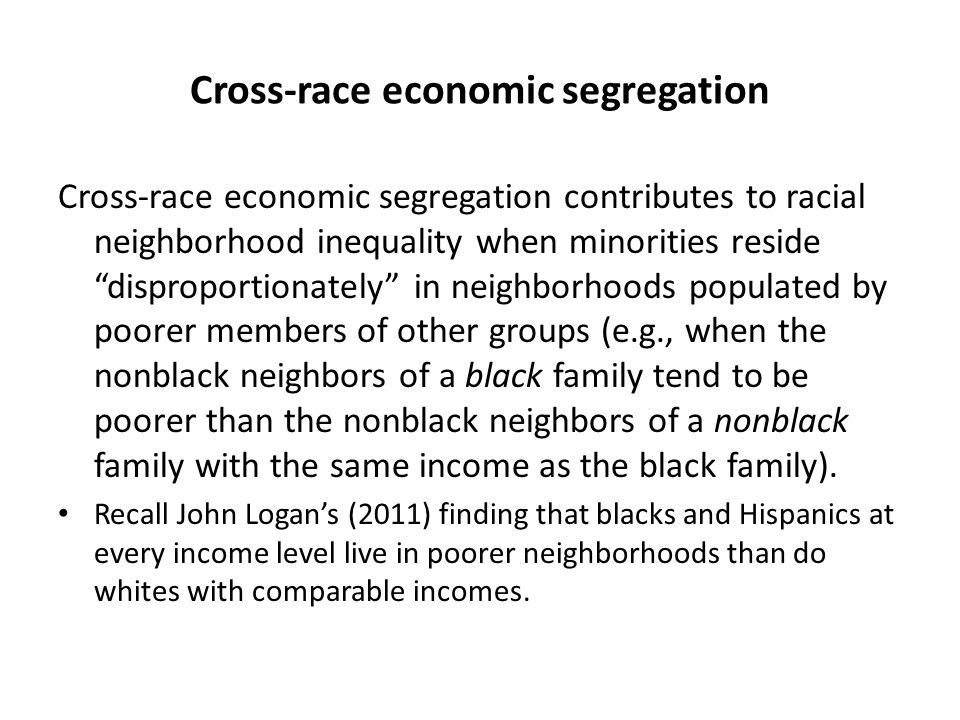 Cross-race economic segregation Cross-race economic segregation contributes to racial neighborhood inequality when minorities reside disproportionately in neighborhoods populated by poorer members of other groups (e.g., when the nonblack neighbors of a black family tend to be poorer than the nonblack neighbors of a nonblack family with the same income as the black family).