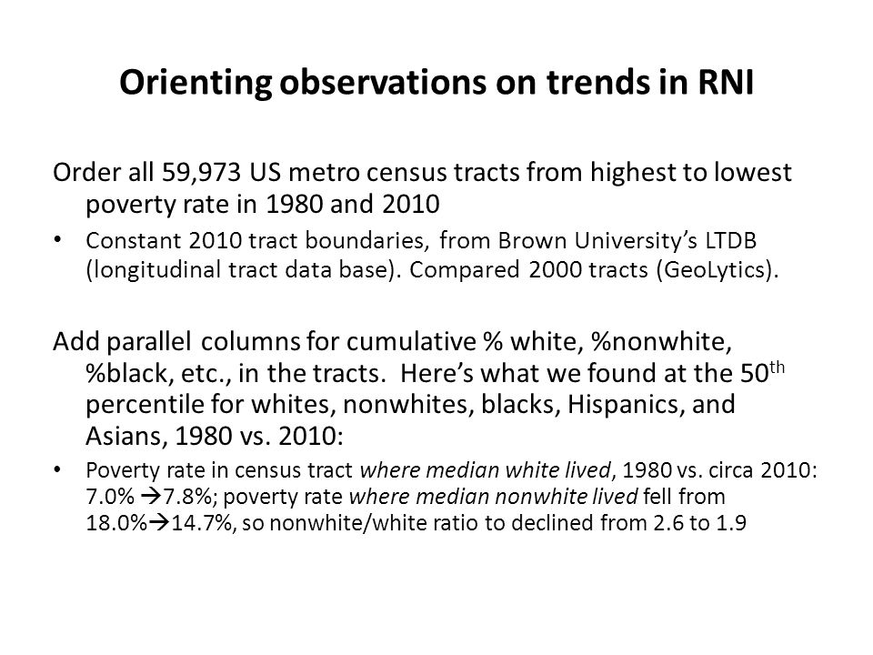 Orienting observations on trends in RNI Order all 59,973 US metro census tracts from highest to lowest poverty rate in 1980 and 2010 Constant 2010 tract boundaries, from Brown University's LTDB (longitudinal tract data base).