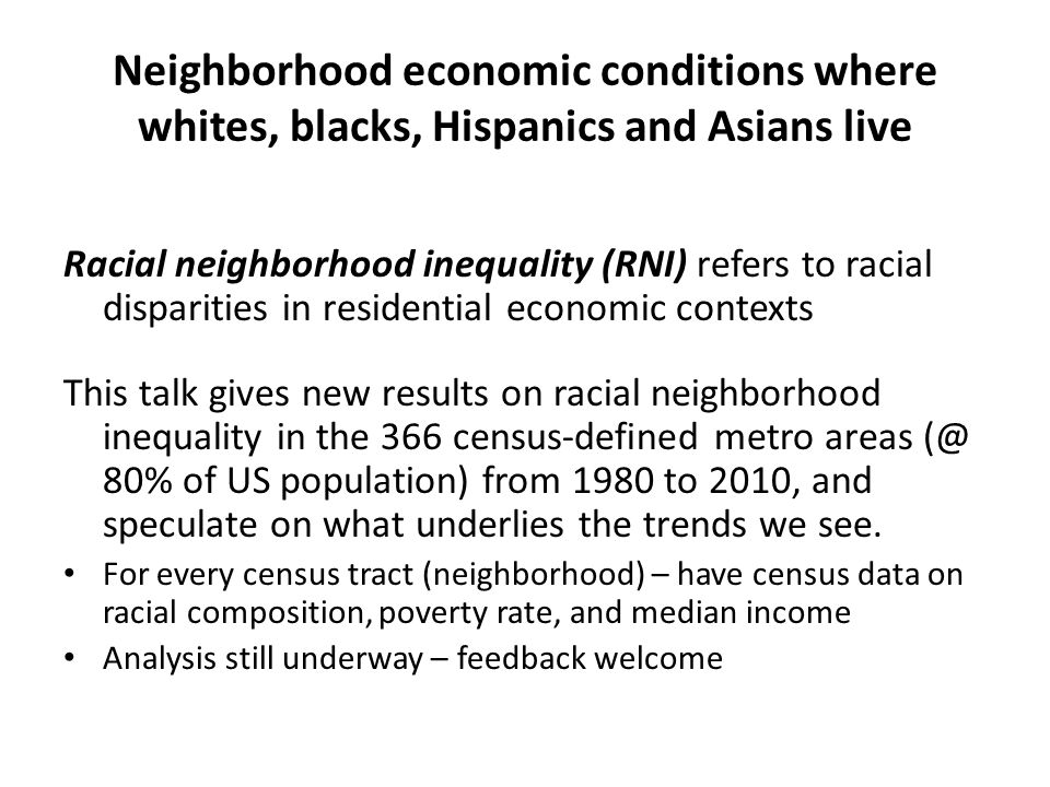 Neighborhood economic conditions where whites, blacks, Hispanics and Asians live Racial neighborhood inequality (RNI) refers to racial disparities in residential economic contexts This talk gives new results on racial neighborhood inequality in the 366 census-defined metro areas (@ 80% of US population) from 1980 to 2010, and speculate on what underlies the trends we see.