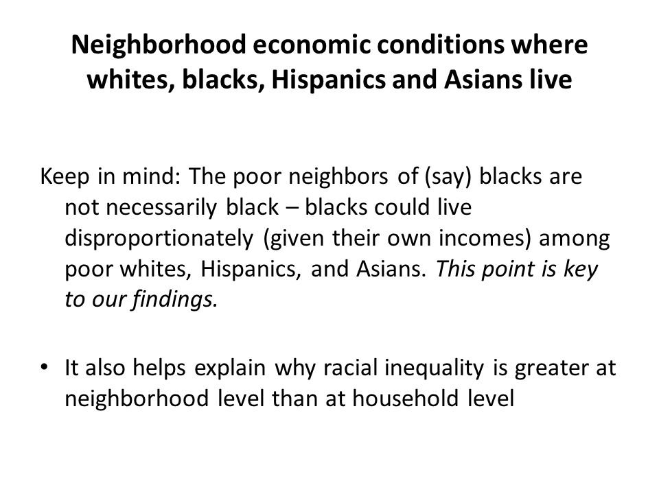 Neighborhood economic conditions where whites, blacks, Hispanics and Asians live Keep in mind: The poor neighbors of (say) blacks are not necessarily black – blacks could live disproportionately (given their own incomes) among poor whites, Hispanics, and Asians.