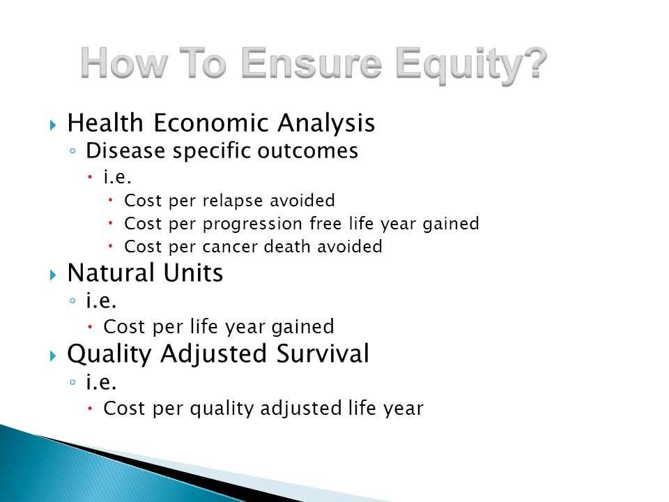  Health Economic Analysis ◦ Disease specific outcomes  i.e.  Cost per relapse avoided  Cost per progression free life year gained  Cost per cance