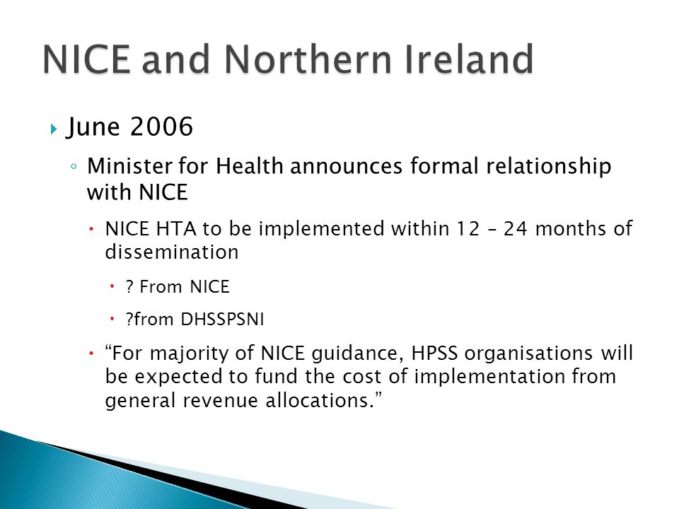  June 2006 ◦ Minister for Health announces formal relationship with NICE  NICE HTA to be implemented within 12 – 24 months of dissemination  ? From