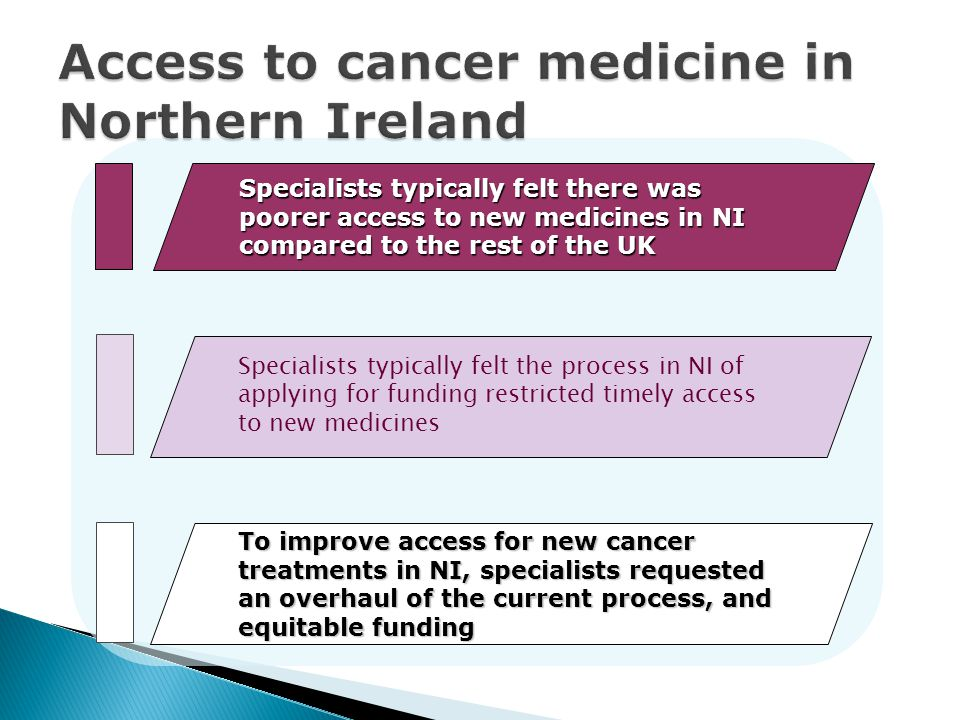 Specialists typically felt there was poorer access to new medicines in NI compared to the rest of the UK Insufficient funding in oncology was a key issue in NI, resulting in poorer access to new cancer medicines vs.