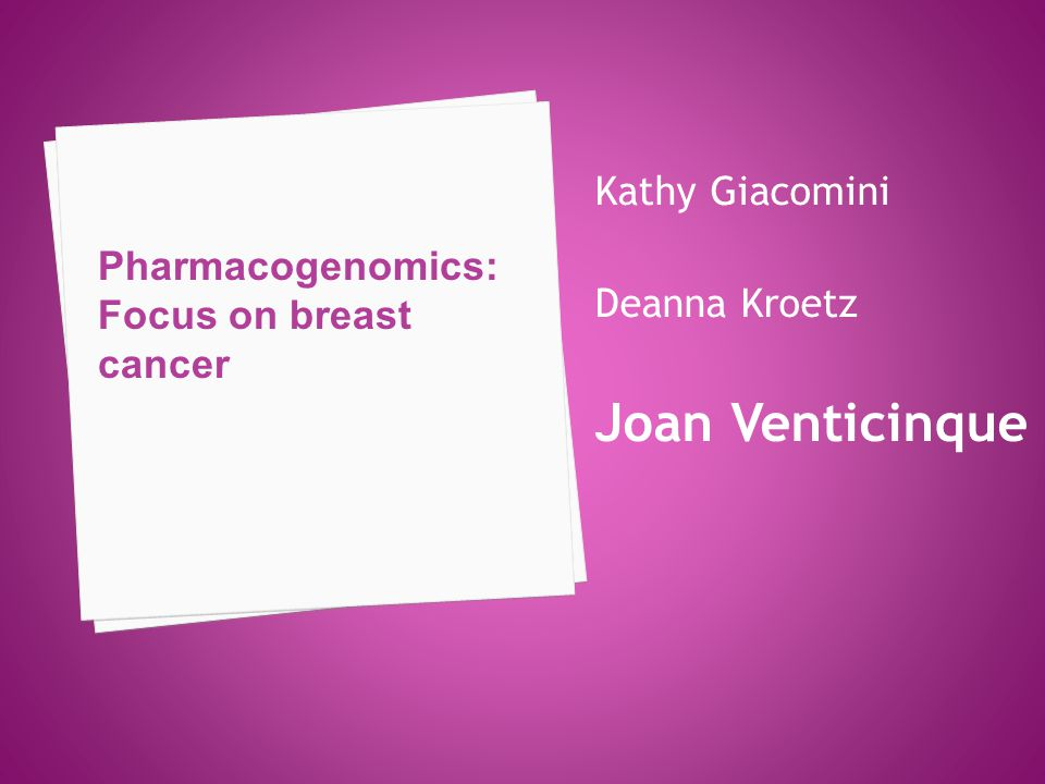 Pharmacogenomics: Focus on breast cancer Kathy Giacomini Deanna Kroetz Joan Venticinque