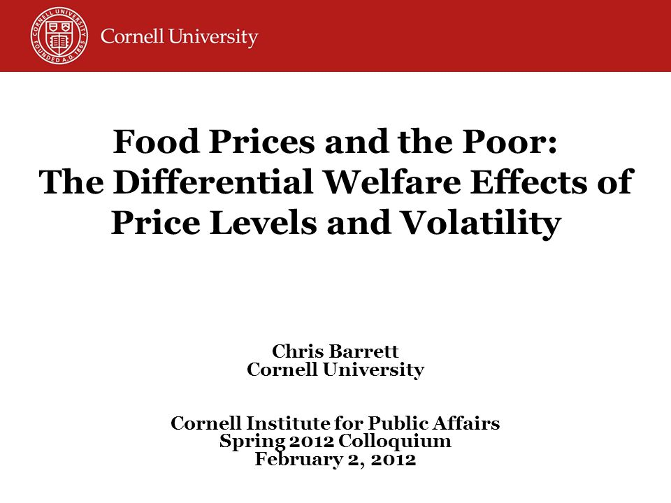 Food Prices and the Poor: The Differential Welfare Effects of Price Levels and Volatility Chris Barrett Cornell University Cornell Institute for Public Affairs Spring 2012 Colloquium February 2, 2012