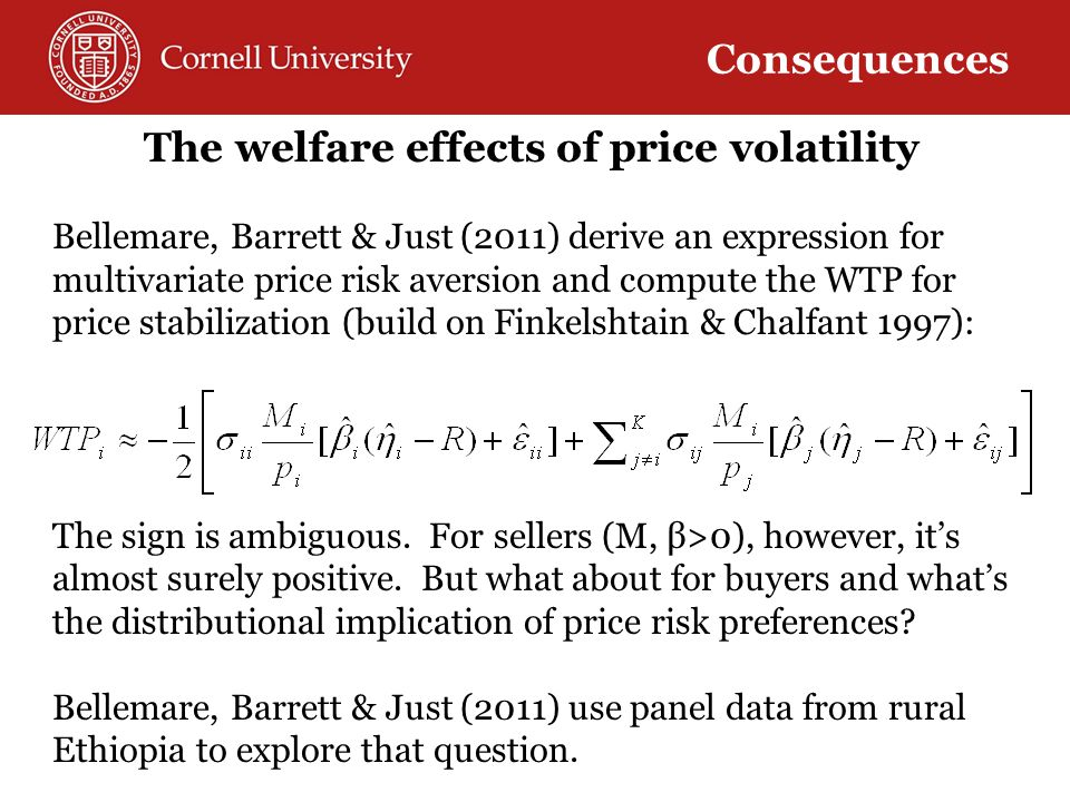 The welfare effects of price volatility Bellemare, Barrett & Just (2011) derive an expression for multivariate price risk aversion and compute the WTP for price stabilization (build on Finkelshtain & Chalfant 1997): The sign is ambiguous.