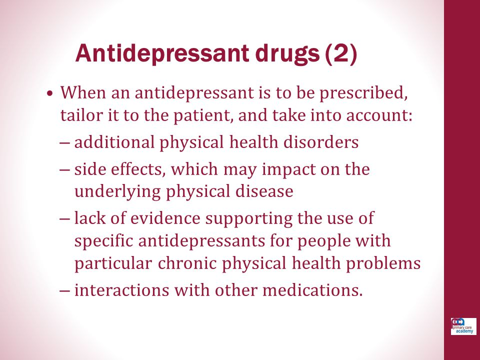 When an antidepressant is to be prescribed, tailor it to the patient, and take into account: – additional physical health disorders – side effects, wh