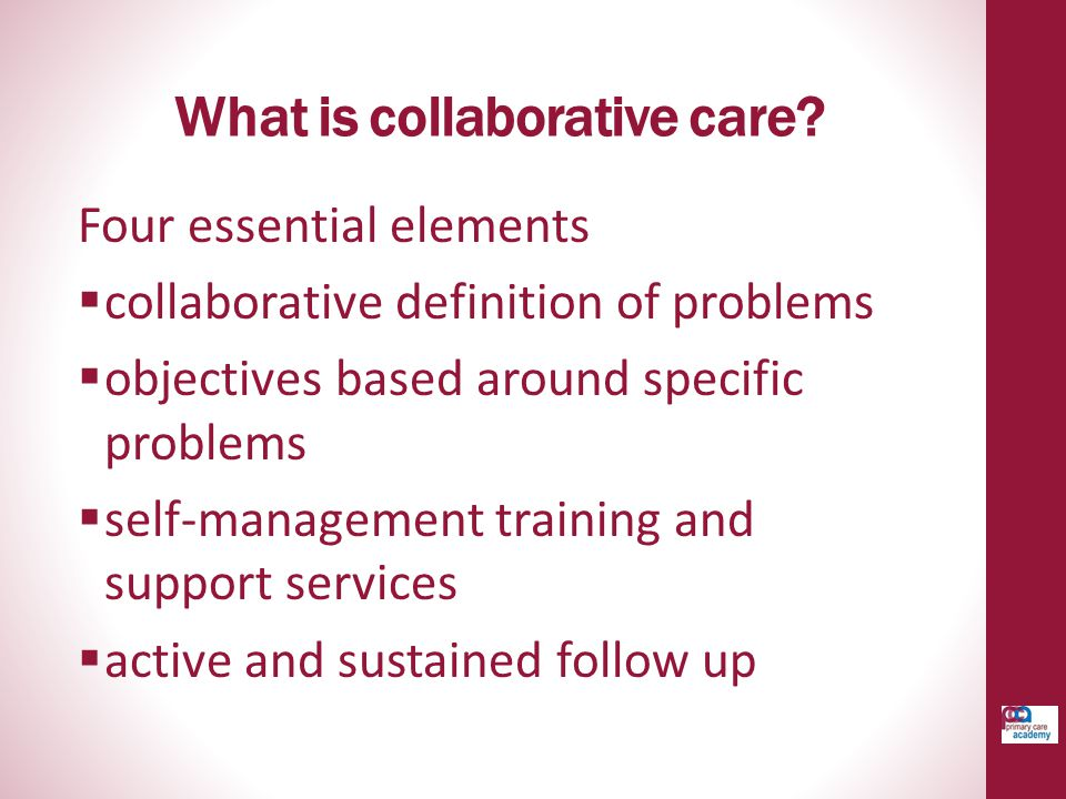 What is collaborative care? Four essential elements  collaborative definition of problems  objectives based around specific problems  self-manageme