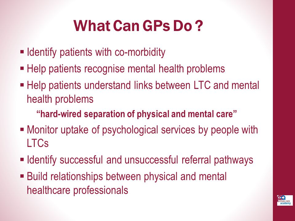 What Can GPs Do ?  Identify patients with co-morbidity  Help patients recognise mental health problems  Help patients understand links between LTC