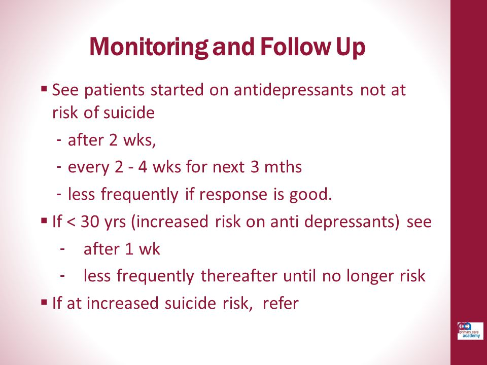 Monitoring and Follow Up  See patients started on antidepressants not at risk of suicide ‐ after 2 wks, ‐ every 2 - 4 wks for next 3 mths ‐ less freq