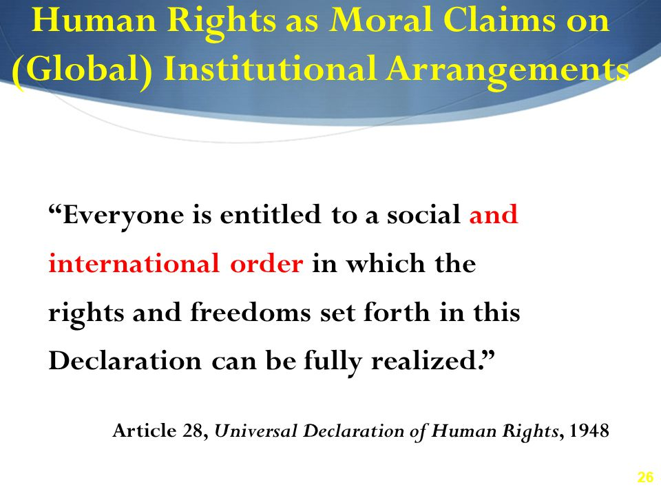 "26 Human Rights as Moral Claims on (Global) Institutional Arrangements ""Everyone is entitled to a social and international order in which the rights a"