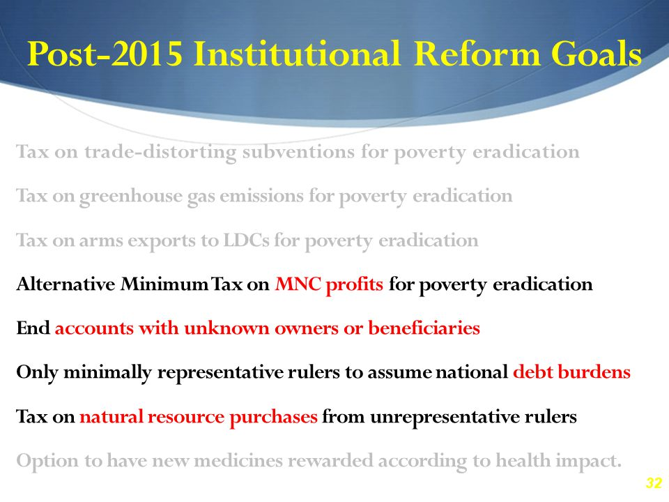 32 Post-2015 Institutional Reform Goals Tax on trade-distorting subventions for poverty eradication Tax on greenhouse gas emissions for poverty eradic