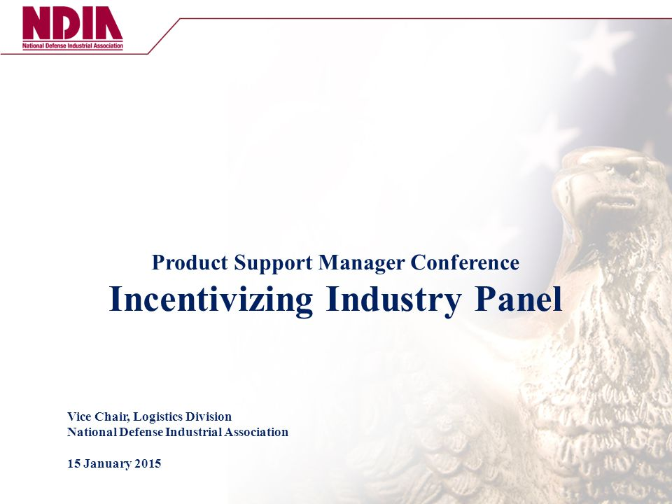 Product Support Manager Conference Incentivizing Industry Panel Vice Chair, Logistics Division National Defense Industrial Association 15 January 2015