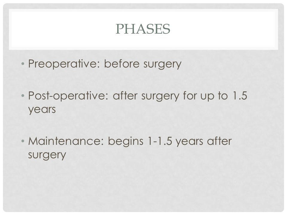 PHASES Preoperative: before surgery Post-operative: after surgery for up to 1.5 years Maintenance: begins 1-1.5 years after surgery