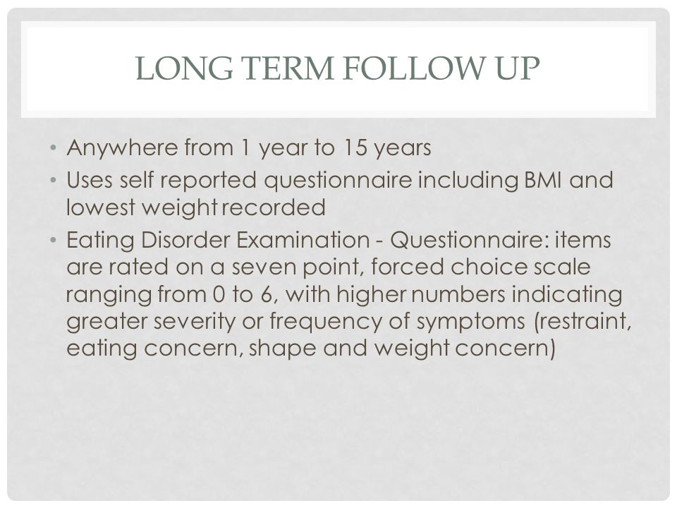 LONG TERM FOLLOW UP Anywhere from 1 year to 15 years Uses self reported questionnaire including BMI and lowest weight recorded Eating Disorder Examina