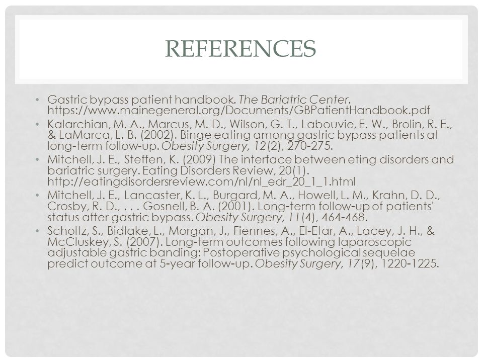 REFERENCES Gastric bypass patient handbook. The Bariatric Center. https://www.mainegeneral.org/Documents/GBPatientHandbook.pdf Kalarchian, M. A., Marc
