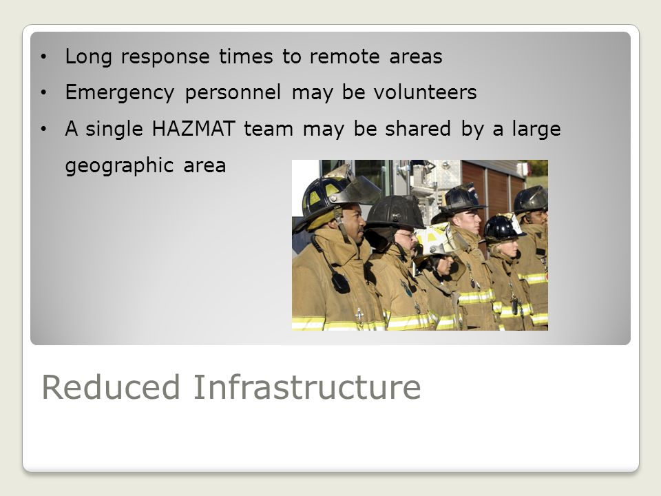 Reduced Infrastructure Long response times to remote areas Emergency personnel may be volunteers A single HAZMAT team may be shared by a large geographic area