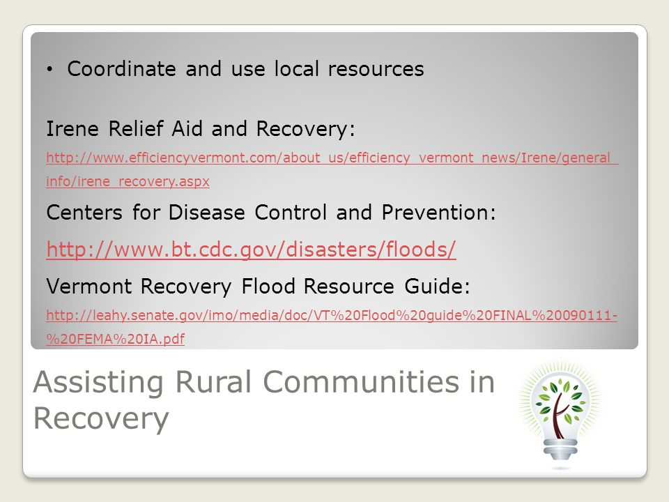 Assisting Rural Communities in Recovery Coordinate and use local resources Irene Relief Aid and Recovery: http://www.efficiencyvermont.com/about_us/efficiency_vermont_news/Irene/general_ info/irene_recovery.aspx Centers for Disease Control and Prevention: http://www.bt.cdc.gov/disasters/floods/ Vermont Recovery Flood Resource Guide: http://leahy.senate.gov/imo/media/doc/VT%20Flood%20guide%20FINAL%20090111- %20FEMA%20IA.pdf