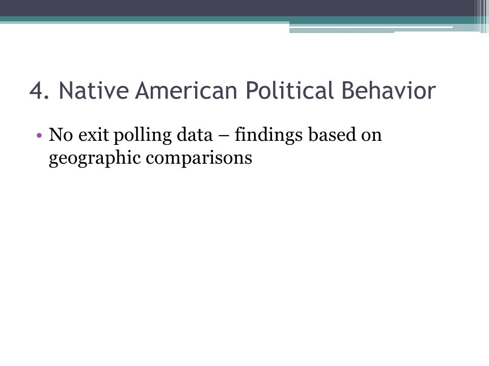4. Native American Political Behavior No exit polling data – findings based on geographic comparisons