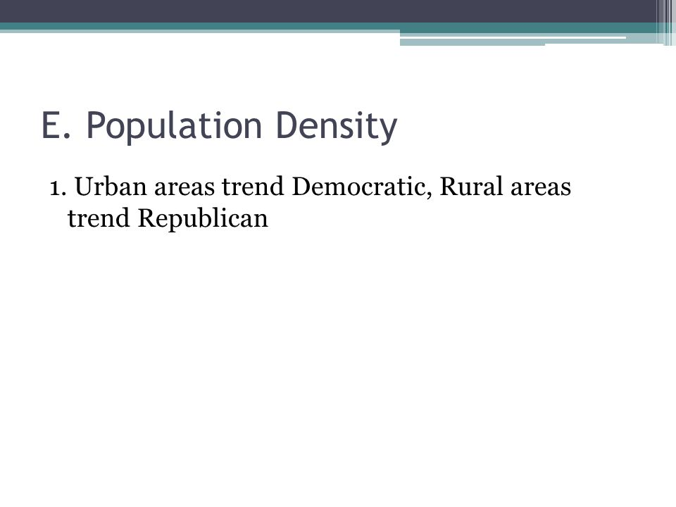 E. Population Density 1. Urban areas trend Democratic, Rural areas trend Republican