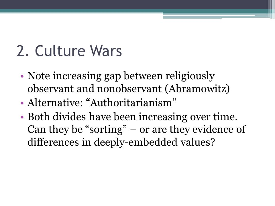 """2. Culture Wars Note increasing gap between religiously observant and nonobservant (Abramowitz) Alternative: """"Authoritarianism"""" Both divides have been"""