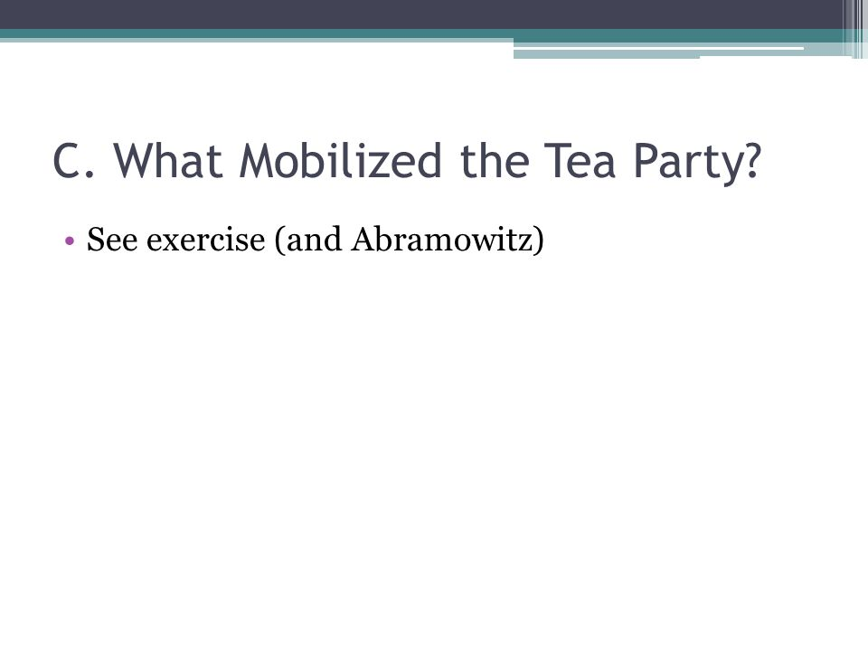 C. What Mobilized the Tea Party See exercise (and Abramowitz)