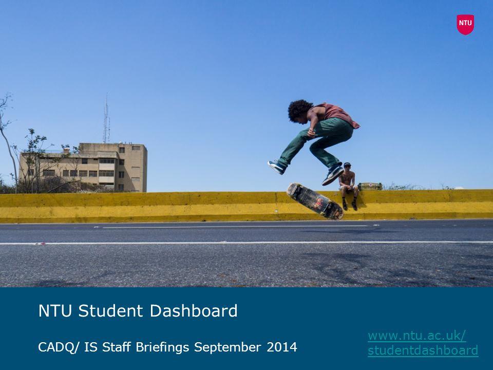 NTU Student Dashboard CADQ/ IS Staff Briefings September 2014 www.ntu.ac.uk/ studentdashboard