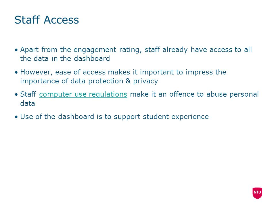 Staff Access Apart from the engagement rating, staff already have access to all the data in the dashboard However, ease of access makes it important to impress the importance of data protection & privacy Staff computer use regulations make it an offence to abuse personal datacomputer use regulations Use of the dashboard is to support student experience