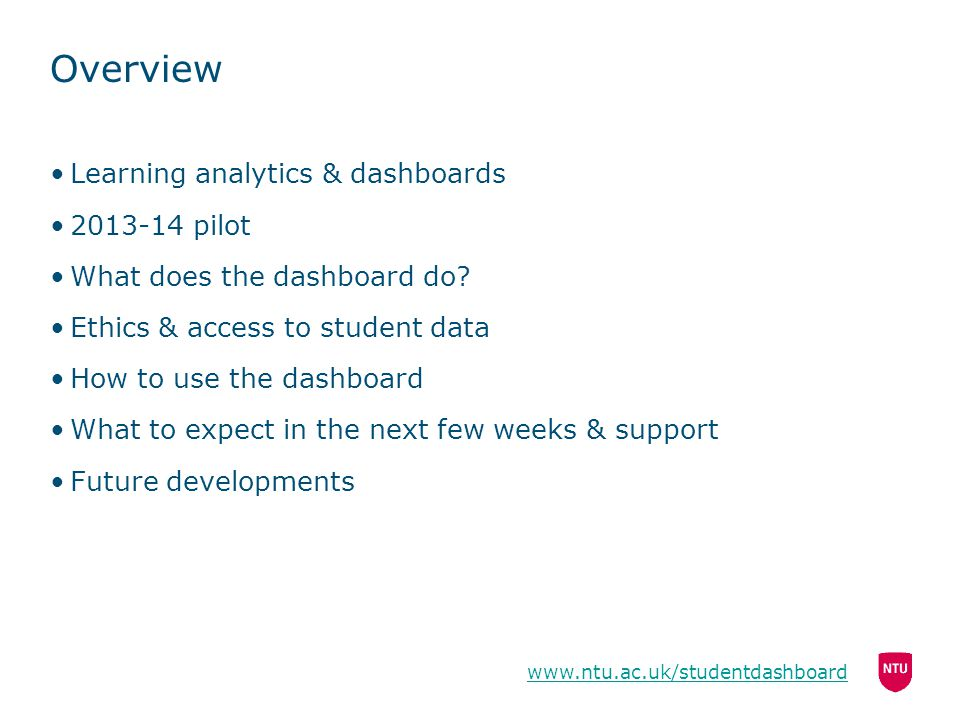 Overview Learning analytics & dashboards 2013-14 pilot What does the dashboard do? Ethics & access to student data How to use the dashboard What to ex