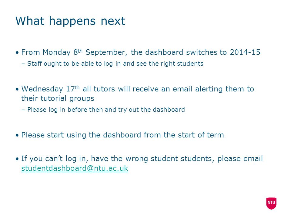 What happens next From Monday 8 th September, the dashboard switches to 2014-15 –Staff ought to be able to log in and see the right students Wednesday 17 th all tutors will receive an email alerting them to their tutorial groups –Please log in before then and try out the dashboard Please start using the dashboard from the start of term If you can't log in, have the wrong student students, please email studentdashboard@ntu.ac.uk studentdashboard@ntu.ac.uk