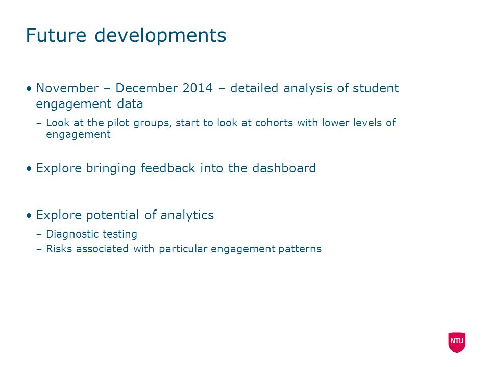 Future developments November – December 2014 – detailed analysis of student engagement data –Look at the pilot groups, start to look at cohorts with lower levels of engagement Explore bringing feedback into the dashboard Explore potential of analytics –Diagnostic testing –Risks associated with particular engagement patterns