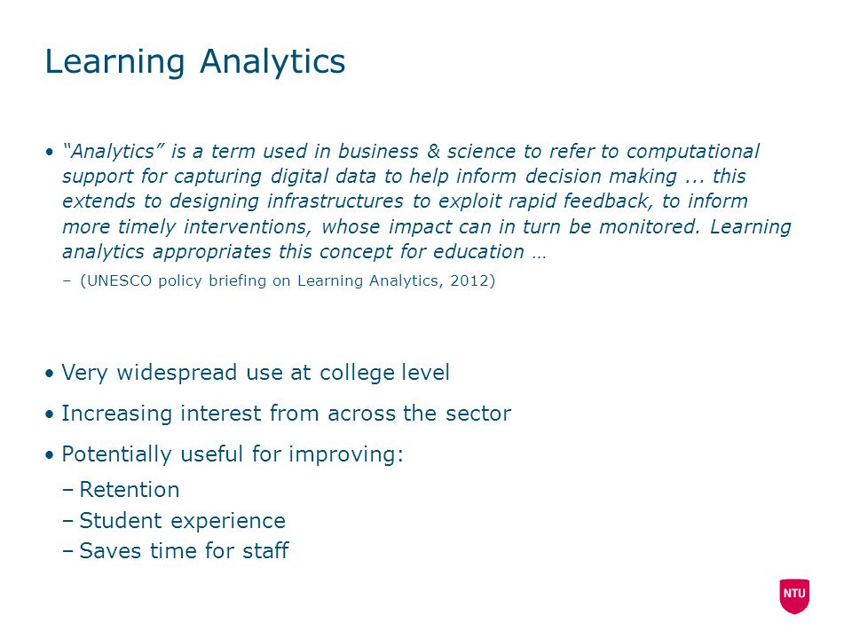 """Learning Analytics """"Analytics"""" is a term used in business & science to refer to computational support for capturing digital data to help inform decisi"""