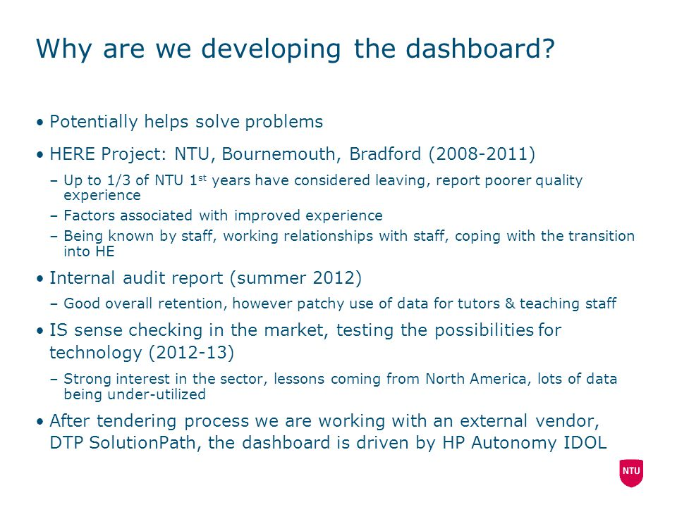 Why are we developing the dashboard? Potentially helps solve problems HERE Project: NTU, Bournemouth, Bradford (2008-2011) –Up to 1/3 of NTU 1 st year