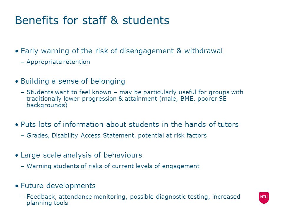 Benefits for staff & students Early warning of the risk of disengagement & withdrawal –Appropriate retention Building a sense of belonging –Students w