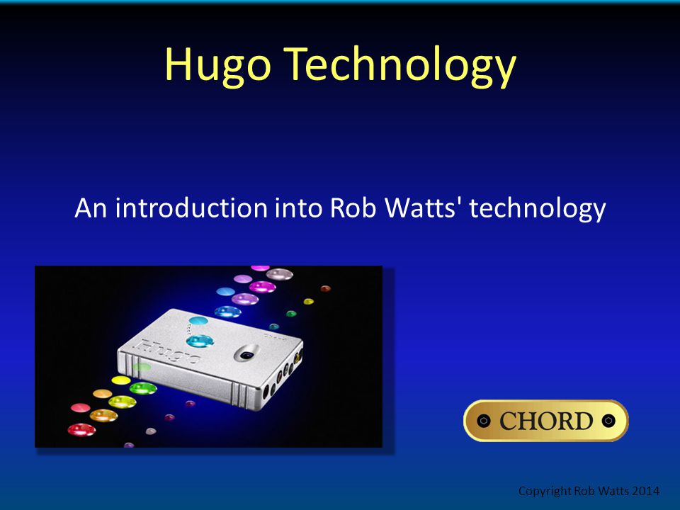 Hugo Technology An introduction into Rob Watts technology Copyright Rob Watts 2014