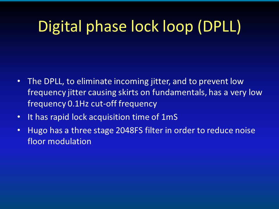 Digital phase lock loop (DPLL) The DPLL, to eliminate incoming jitter, and to prevent low frequency jitter causing skirts on fundamentals, has a very low frequency 0.1Hz cut-off frequency It has rapid lock acquisition time of 1mS Hugo has a three stage 2048FS filter in order to reduce noise floor modulation
