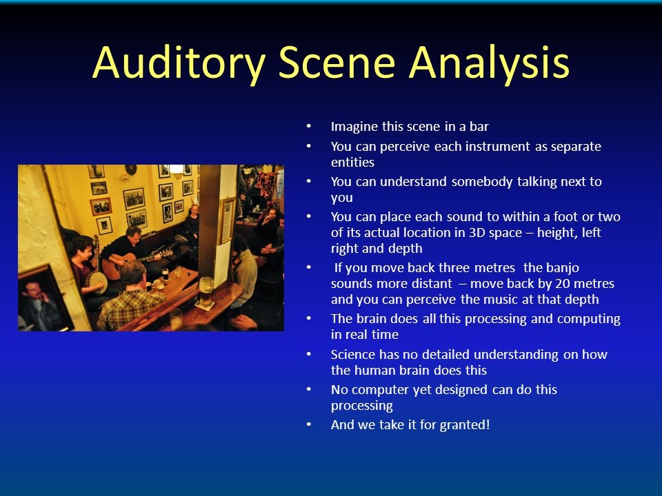 Auditory Scene Analysis Imagine this scene in a bar You can perceive each instrument as separate entities You can understand somebody talking next to you You can place each sound to within a foot or two of its actual location in 3D space – height, left right and depth If you move back three metres the banjo sounds more distant – move back by 20 metres and you can perceive the music at that depth The brain does all this processing and computing in real time Science has no detailed understanding on how the human brain does this No computer yet designed can do this processing And we take it for granted!