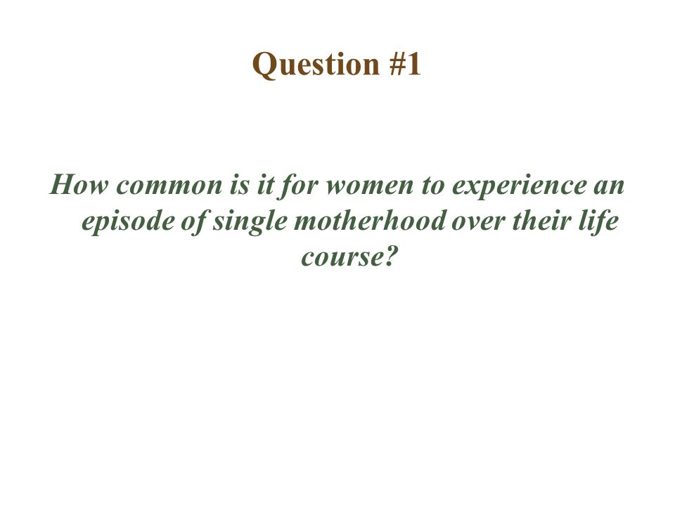 Question #1 How common is it for women to experience an episode of single motherhood over their life course