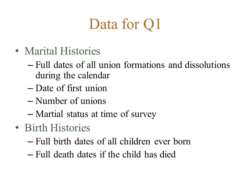 Data for Q1 Marital Histories – Full dates of all union formations and dissolutions during the calendar – Date of first union – Number of unions – Martial status at time of survey Birth Histories – Full birth dates of all children ever born – Full death dates if the child has died