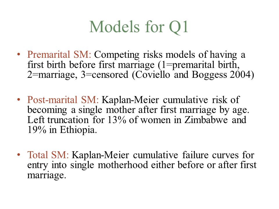 Models for Q1 Premarital SM: Competing risks models of having a first birth before first marriage (1=premarital birth, 2=marriage, 3=censored (Coviello and Boggess 2004) Post-marital SM: Kaplan-Meier cumulative risk of becoming a single mother after first marriage by age.