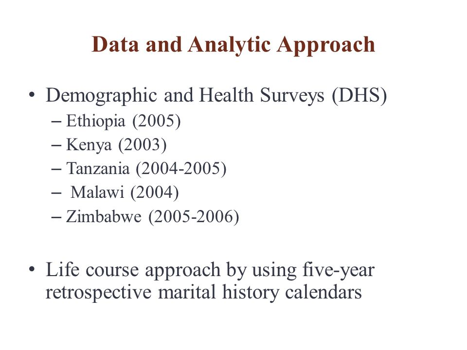 Data and Analytic Approach Demographic and Health Surveys (DHS) – Ethiopia (2005) – Kenya (2003) – Tanzania (2004-2005) – Malawi (2004) – Zimbabwe (2005-2006) Life course approach by using five-year retrospective marital history calendars