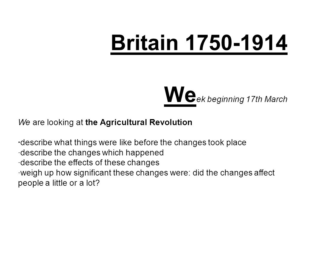 Britain 1750-1914 We ek beginning 17th March We are looking at the Agricultural Revolution ·describe what things were like before the changes took place ·describe the changes which happened ·describe the effects of these changes ·weigh up how significant these changes were: did the changes affect people a little or a lot?