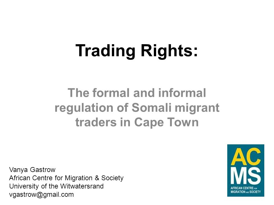 Trading Rights: The formal and informal regulation of Somali migrant traders in Cape Town Vanya Gastrow African Centre for Migration & Society University of the Witwatersrand vgastrow@gmail.com