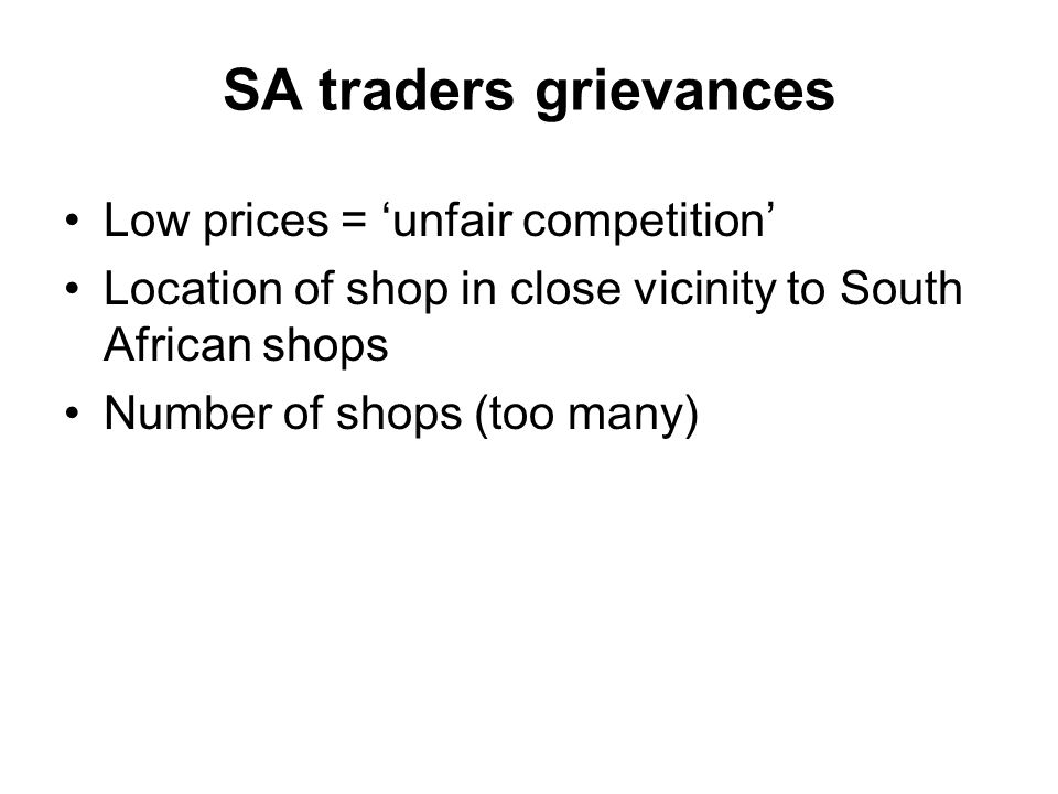 SA traders grievances Low prices = 'unfair competition' Location of shop in close vicinity to South African shops Number of shops (too many)