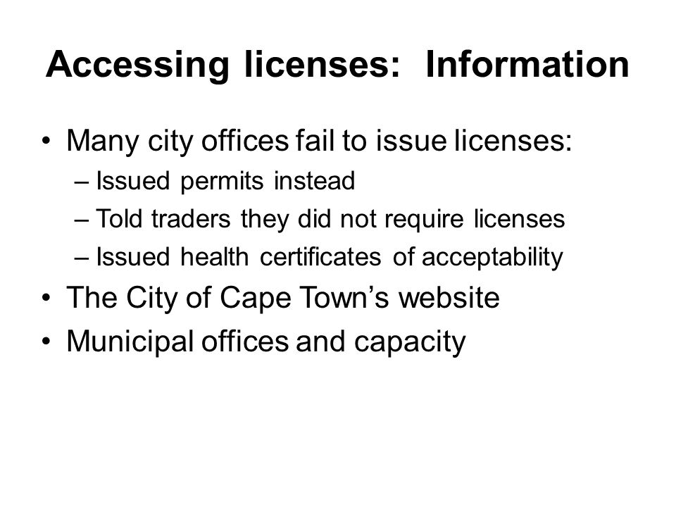 Accessing licenses: Information Many city offices fail to issue licenses: –Issued permits instead –Told traders they did not require licenses –Issued health certificates of acceptability The City of Cape Town's website Municipal offices and capacity