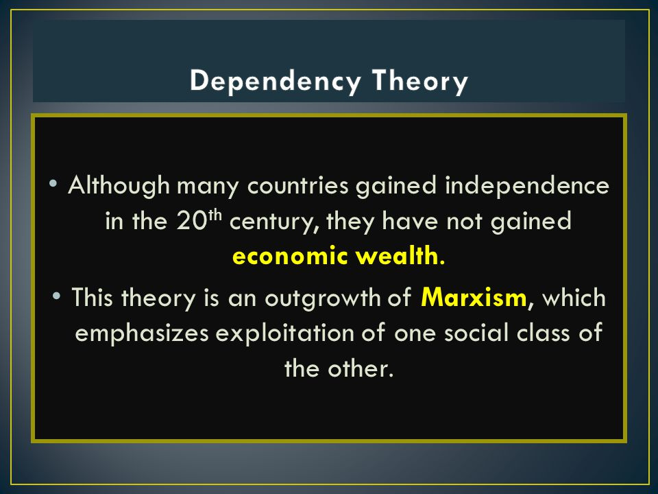 Although many countries gained independence in the 20 th century, they have not gained economic wealth. This theory is an outgrowth of Marxism, which