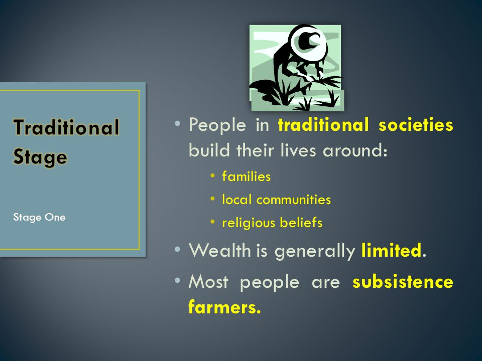 People in traditional societies build their lives around: families local communities religious beliefs Wealth is generally limited. Most people are su