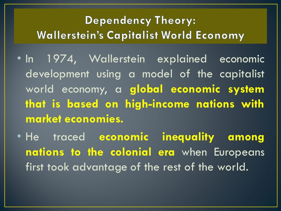 In 1974, Wallerstein explained economic development using a model of the capitalist world economy, a global economic system that is based on high-income nations with market economies.