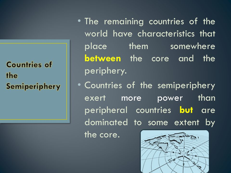 The remaining countries of the world have characteristics that place them somewhere between the core and the periphery.