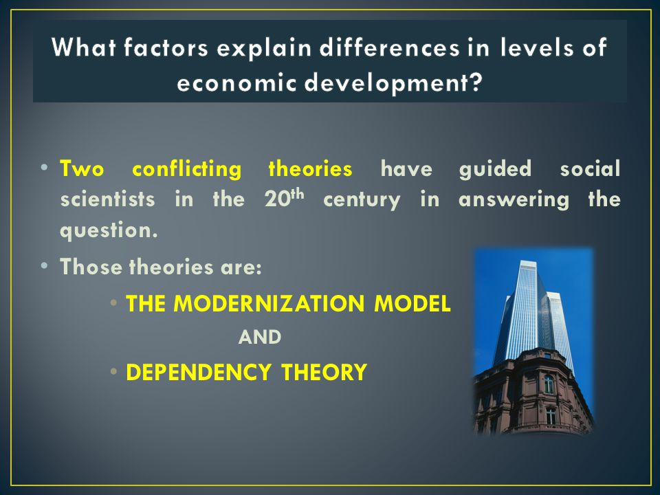 Two conflicting theories have guided social scientists in the 20 th century in answering the question. Those theories are: THE MODERNIZATION MODEL AND
